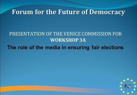 Forum for the Future of Democracy PRESENTATION OF THE VENICE COMMISSION FOR WORKSHOP 3A The role of the media in ensuring fair elections.