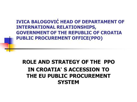 IVICA BALOGOVIĆ HEAD OF DEPARTAMENT OF INTERNATIONAL RELATIONSHIPS, GOVERNMENT OF THE REPUBLIC OF CROATIA PUBLIC PROCUREMENT OFFICE(PPO) ROLE AND STRATEGY.
