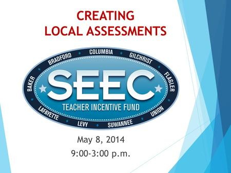 CREATING LOCAL ASSESSMENTS May 8, 2014 9:00-3:00 p.m.