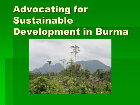 Advocating for Sustainable Development in Burma. Objective This is a resource for people advocating about sustainable development issues in Burma.