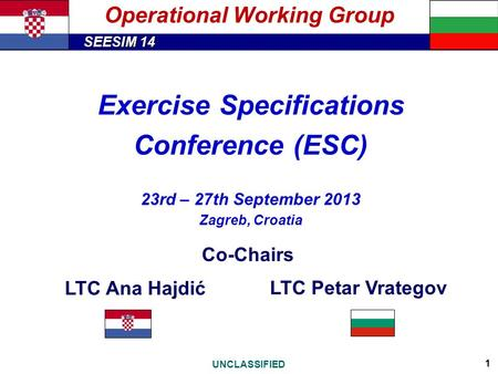 SEESIM 14 UNCLASSIFIED 1 Operational Working Group Exercise Specifications Conference (ESC) 23rd – 27th September 2013 Zagreb, Croatia Co-Chairs LTC Ana.
