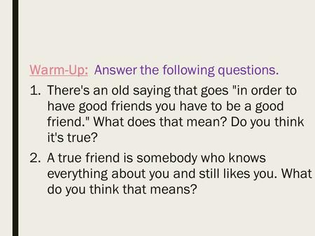 Warm-Up: Answer the following questions. 1.There's an old saying that goes in order to have good friends you have to be a good friend. What does that.