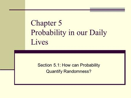 Chapter 5 Probability in our Daily Lives Section 5.1: How can Probability Quantify Randomness?
