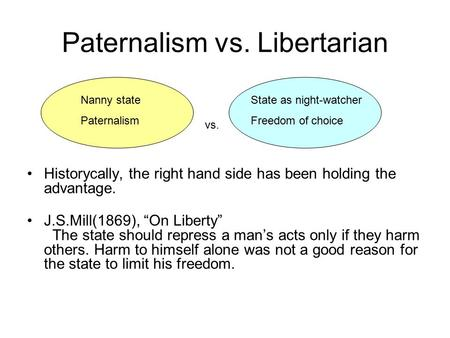 "Paternalism vs. Libertarian Historycally, the right hand side has been holding the advantage. J.S.Mill(1869), ""On Liberty"" The state should repress a man's."
