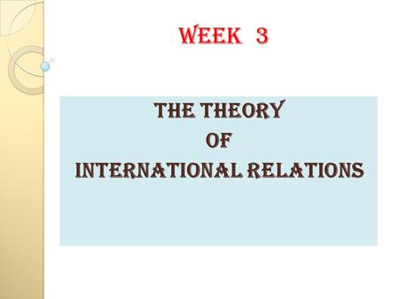 WEEK 3 THE THEORY OF INTERNATIONAL RELATIONS. Vocabulary Focus Positivism is a philosophic system which considers that truth can be verified only by facts.