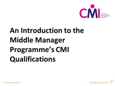 Www.emergeuk.comrealising true potential An Introduction to the Middle Manager Programme's CMI Qualifications.