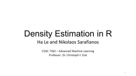 Density Estimation in R Ha Le and Nikolaos Sarafianos COSC 7362 – Advanced Machine Learning Professor: Dr. Christoph F. Eick 1.