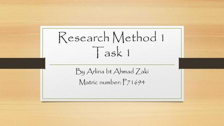 Research Method 1 Task 1 By Arlina bt Ahmad Zaki Matric number: P71694.