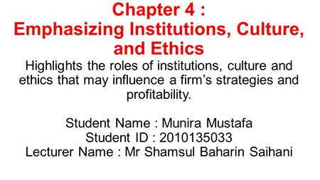 Chapter 4 : Emphasizing Institutions, Culture, and Ethics Highlights the roles of institutions, culture and ethics that may influence a firm's strategies.