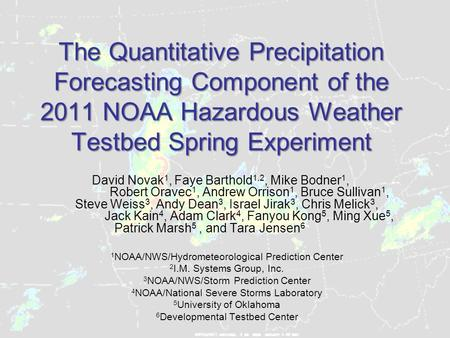 The Quantitative Precipitation Forecasting Component of the 2011 NOAA Hazardous Weather Testbed Spring Experiment David Novak 1, Faye Barthold 1,2, Mike.