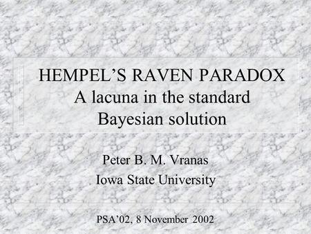 HEMPEL'S RAVEN PARADOX A lacuna in the standard Bayesian solution Peter B. M. Vranas Iowa State University PSA'02, 8 November 2002.