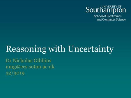 Reasoning with Uncertainty Dr Nicholas Gibbins 32/3019.