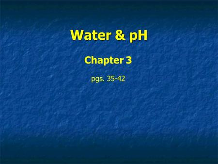 Water & pH Chapter 3 pgs. 35-42. Importance of Water 71% of Earth's surface is ocean water 66% of human weight Only common substance to exist in three.