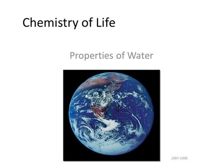 2007-2008 Chemistry of Life Properties of Water More about Water Why are we studying water? All life occurs in water  inside & outside the cell All.