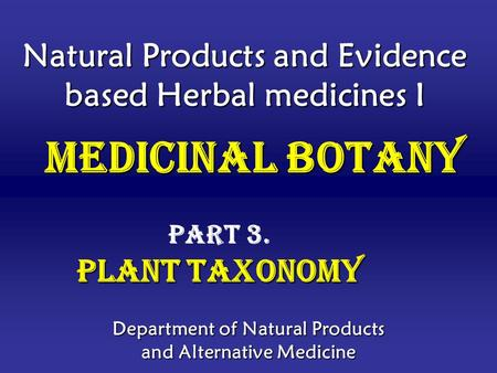 Natural Products and Evidence based Herbal medicines I Department of Natural Products and Alternative Medicine Medicinal Botany Medicinal Botany Part 3.