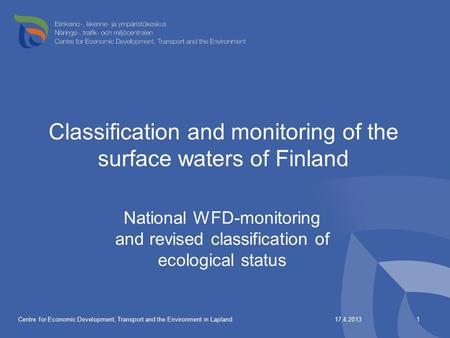 17.4.2013Centre for Economic Development, Transport and the Environment in Lapland1 Classification and monitoring of the surface waters of Finland National.