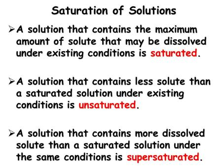 Saturation of Solutions  A solution that contains the maximum amount of solute that may be dissolved under existing conditions is saturated.  A solution.