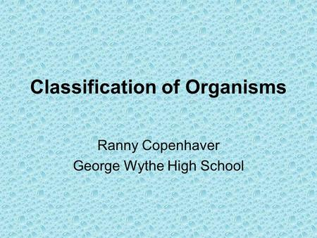 Classification of Organisms Ranny Copenhaver George Wythe High School.