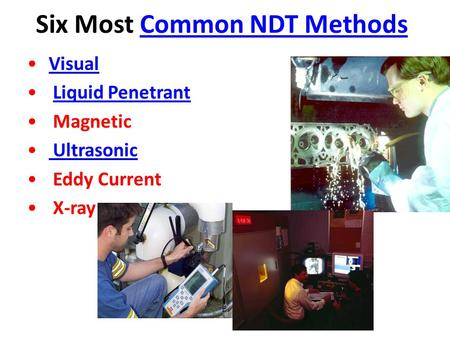 Six Most Common NDT MethodsCommon NDT Methods Visual Liquid Penetrant Magnetic Ultrasonic Eddy Current X-ray.