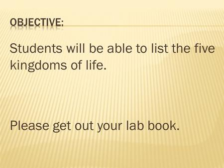Students will be able to list the five kingdoms of life. Please get out your lab book.