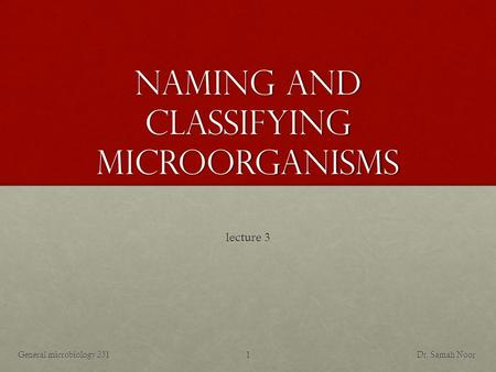 Naming and classifying microorganisms lecture 3 Dr. Samah NoorGeneral microbiology 2311.