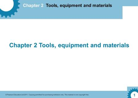 Chapter 2 Tools, equipment and materials © Pearson Education Ltd 2011. Copying permitted for purchasing institution only. This material is not copyright.