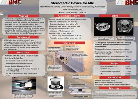 Stereotactic Device for MRI Team Members: Jeremy Glynn, Jeremy Schaefer, Mike Conrardy, Adam Goon Client: Ian Rowland, PhD Advisor: Prof. William L. Murphy.