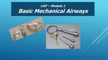 CAP – Module 1 Basic Mechanical Airways CAP Module 1 - Basic Airway Mechanics (GHEMS_VApril2015)