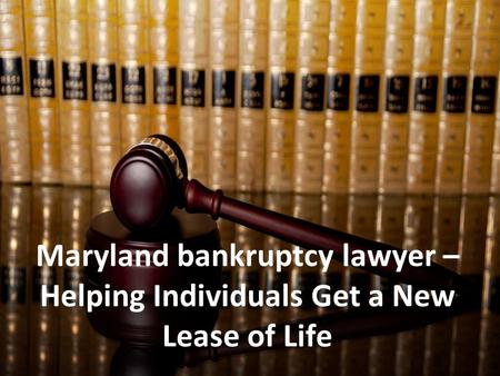 Maryland bankruptcy lawyer – Helping Individuals Get a New Lease of Life.