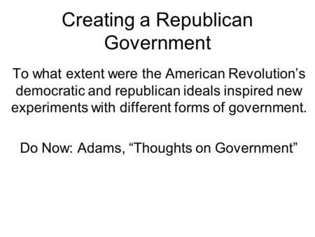 Creating a Republican Government To what extent were the American Revolution's democratic and republican ideals inspired new experiments with different.