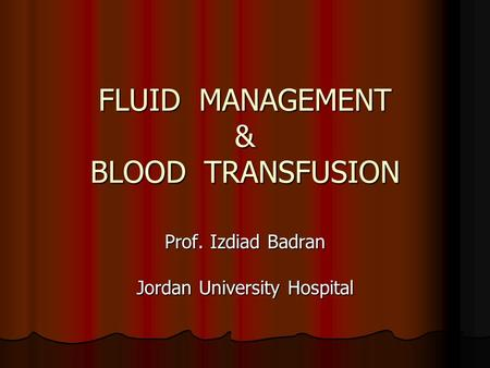 FLUID MANAGEMENT & BLOOD TRANSFUSION Prof. Izdiad Badran Jordan University Hospital.