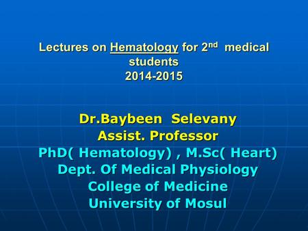 Lectures on Hematology for 2 nd medical students 2014-2015 Dr.Baybeen Selevany Assist. Professor PhD( Hematology), M.Sc( Heart) Dept. Of Medical Physiology.