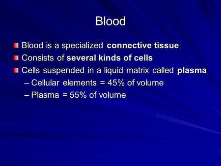 Blood Blood is a specialized connective tissue Consists of several kinds of cells Cells suspended in a liquid matrix called plasma –Cellular elements =