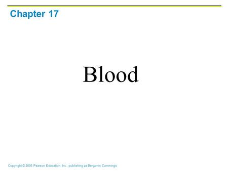 Copyright © 2006 Pearson Education, Inc., publishing as Benjamin Cummings Chapter 17 Blood.