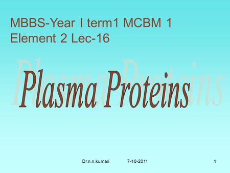 Dr.n.n.kumari 7-10-20111 MBBS-Year I term1 MCBM 1 Element 2 Lec-16.