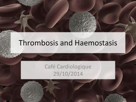 Thrombosis and Haemostasis Café Cardiologique 29/10/2014.