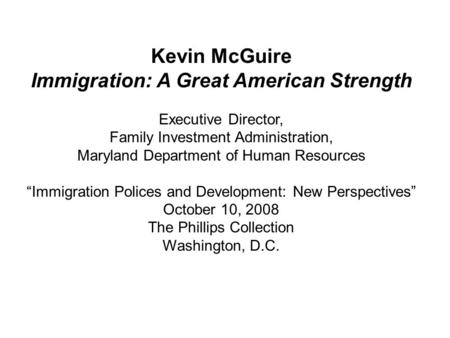 "Kevin McGuire Immigration: A Great American Strength Executive Director, Family Investment Administration, Maryland Department of Human Resources ""Immigration."