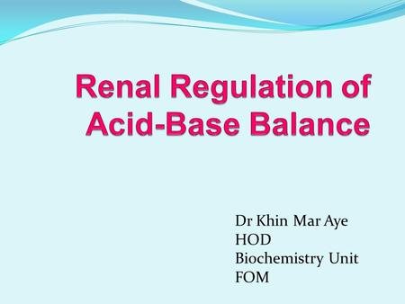 Dr Khin Mar Aye HOD Biochemistry Unit FOM. Objective Describe the role of kidney in Acid-Base Balance To discuss the tubular transport of H + and HCO.