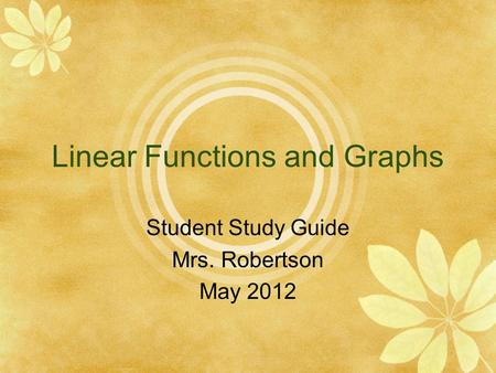Linear Functions and Graphs Student Study Guide Mrs. Robertson May 2012.