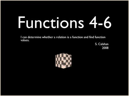 Functions 4-6 I can determine whether a relation is a function and find function values. S. Calahan 2008.