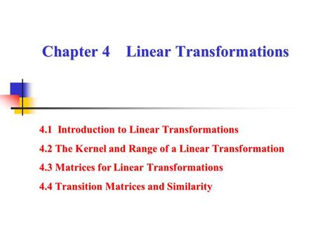 Chapter 4 Linear Transformations 4.1 Introduction to Linear Transformations 4.2 The Kernel and Range of a Linear Transformation 4.3 Matrices for Linear.