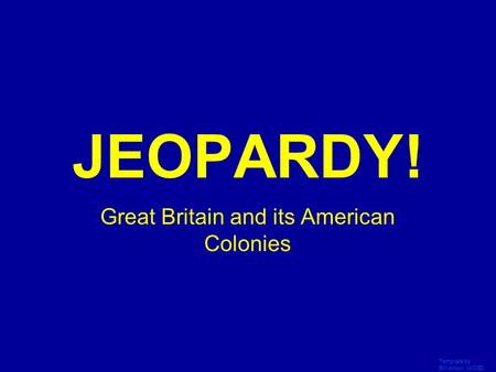 Template by Bill Arcuri, WCSD Click Once to Begin JEOPARDY! Great Britain and its American Colonies.