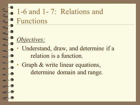 1-6 and 1- 7: Relations and Functions Objectives: Understand, draw, and determine if a relation is a function. Graph & write linear equations, determine.