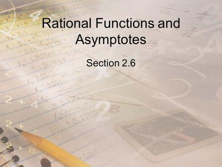 Rational Functions and Asymptotes Section 2.6. Objectives Find the domain of rational functions. Find horizontal and vertical asymptotes of graphs of.