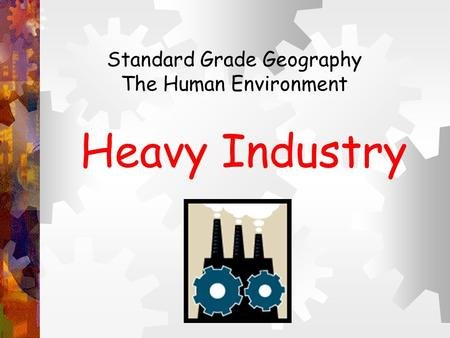 Heavy Industry Standard Grade Geography The Human Environment.