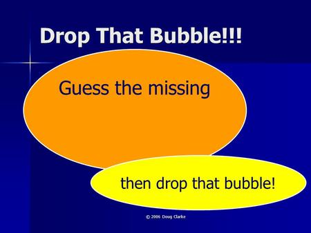 © 2006 Doug Clarke Drop That Bubble!!! Guess the missing then drop that bubble!
