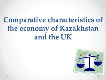 Comparative characteristics of the economy of Kazakhstan and the UK.