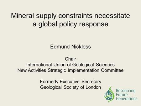 Mineral supply constraints necessitate a global policy response Edmund Nickless Chair International Union of Geological Sciences New Activities Strategic.