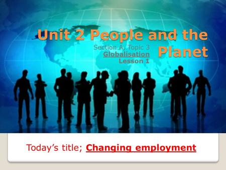 Unit 2 People and the Planet Section A, Topic 3 Globalisation Lesson 1 Today's title; Changing employment.