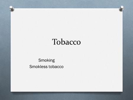 Tobacco Smoking Smokless tobacco. Smoking O Why teens start smoking- O 1. Family influence O 2. Act mature/cool O 3. Peer pressure O 4. Curiosity.